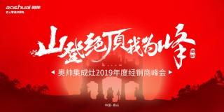 """""""山登绝顶我为峰""""奥帅集成灶2019年度经销商峰会"""