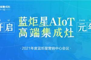 开启蓝炬星AIoT高端集成灶元年-2021年度蓝炬星集成灶营销中心会议